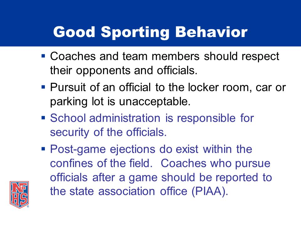 Good Sporting Behavior  Coaches and team members should respect their opponents and officials.  Pursuit of an official to the locker room, car or pa
