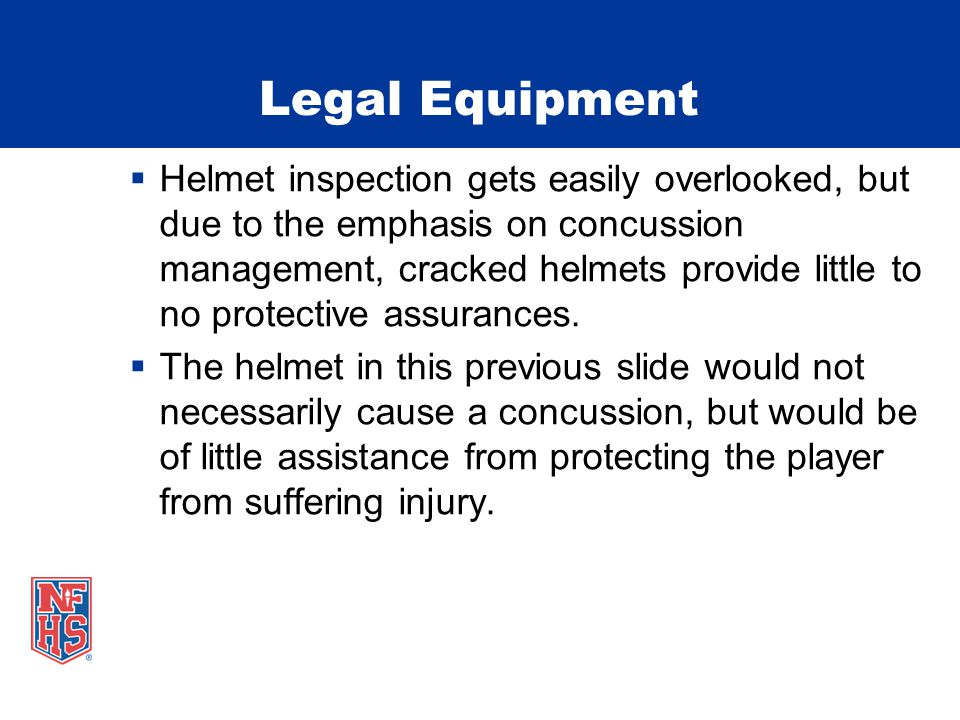 Legal Equipment  Helmet inspection gets easily overlooked, but due to the emphasis on concussion management, cracked helmets provide little to no protective assurances.