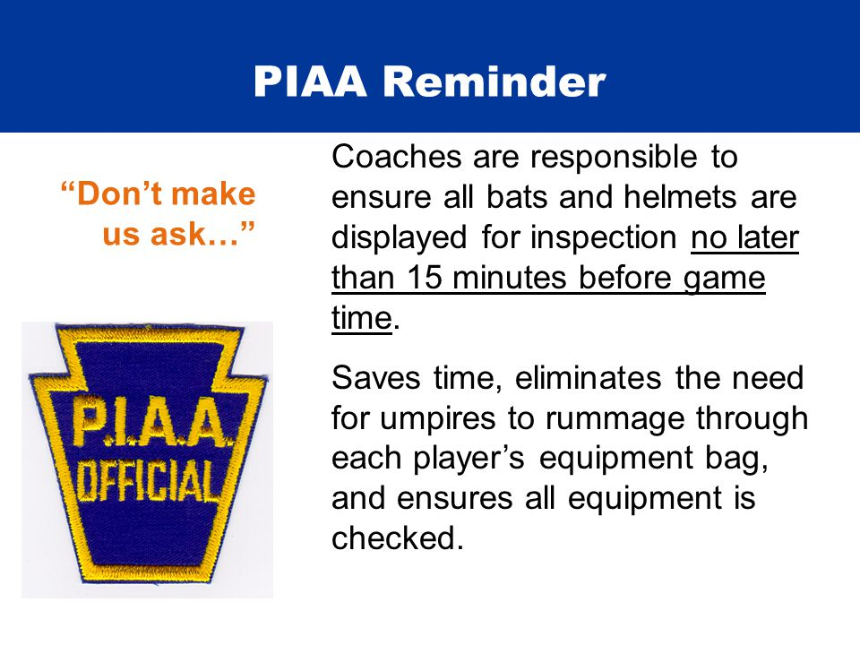 PIAA Reminder Coaches are responsible to ensure all bats and helmets are displayed for inspection no later than 15 minutes before game time. Saves tim
