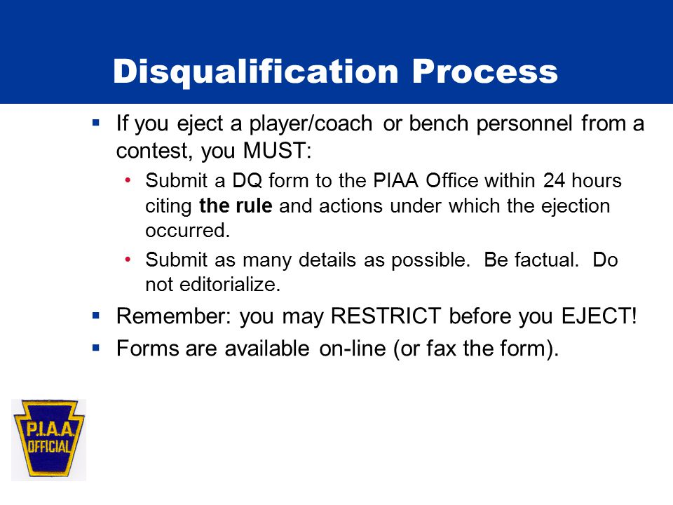 Disqualification Process  If you eject a player/coach or bench personnel from a contest, you MUST: Submit a DQ form to the PIAA Office within 24 hours citing the rule and actions under which the ejection occurred.