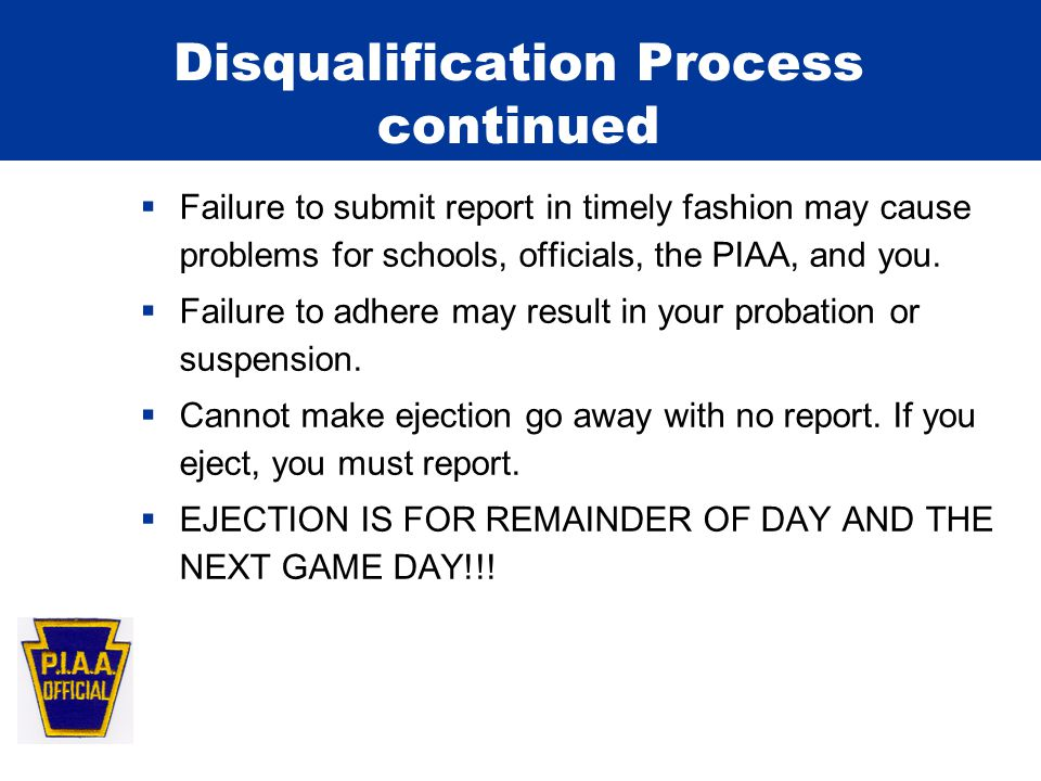 Disqualification Process continued  Failure to submit report in timely fashion may cause problems for schools, officials, the PIAA, and you.