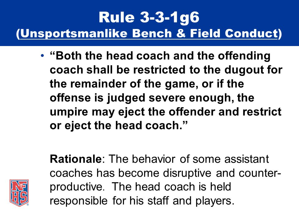 Rule 3-3-1g6 (Unsportsmanlike Bench & Field Conduct) Both the head coach and the offending coach shall be restricted to the dugout for the remainder of the game, or if the offense is judged severe enough, the umpire may eject the offender and restrict or eject the head coach. Rationale: The behavior of some assistant coaches has become disruptive and counter- productive.