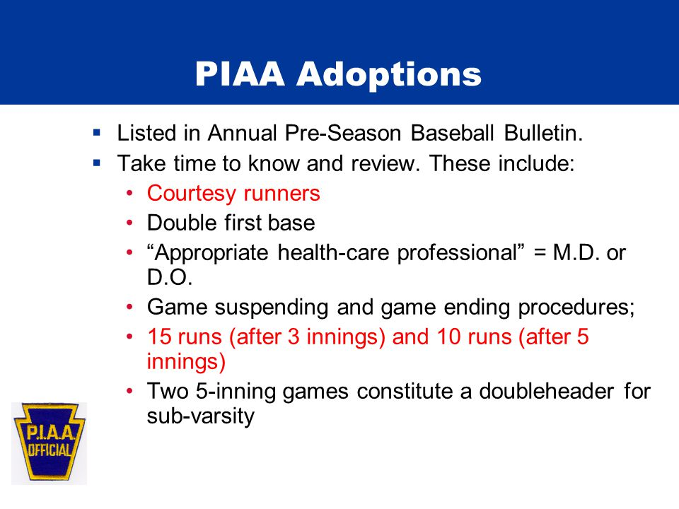 "PIAA Adoptions  Listed in Annual Pre-Season Baseball Bulletin.  Take time to know and review. These include: Courtesy runners Double first base ""App"
