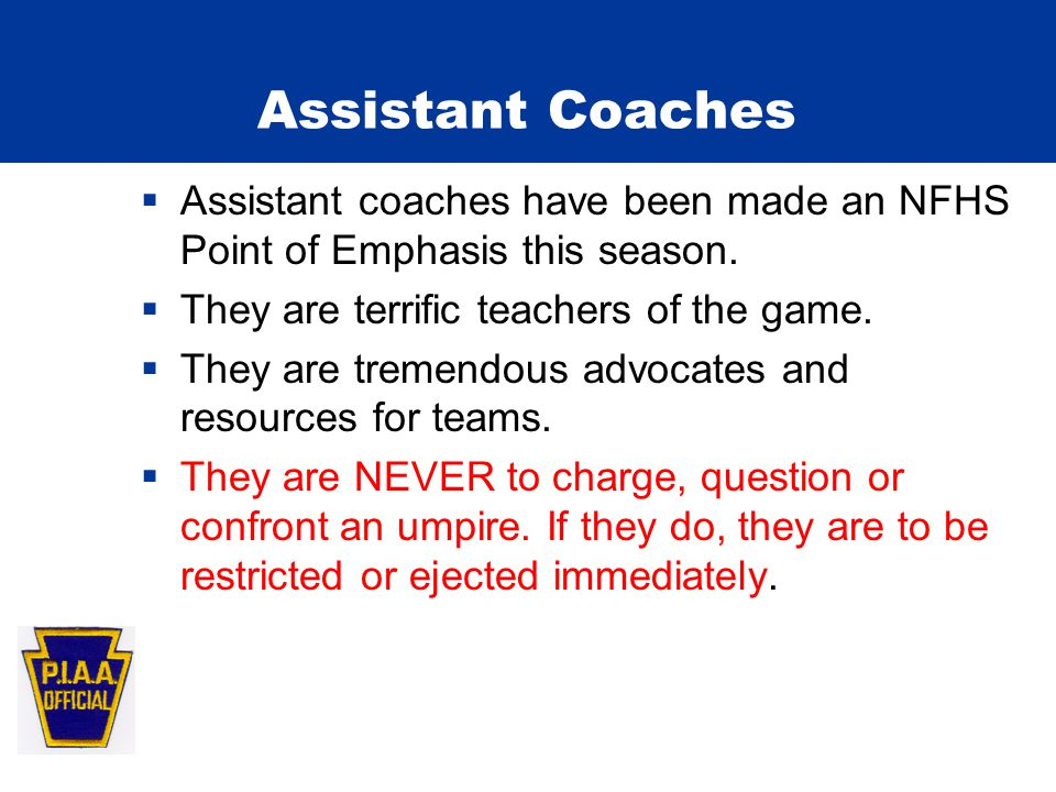 Assistant Coaches  Assistant coaches have been made an NFHS Point of Emphasis this season.  They are terrific teachers of the game.  They are treme