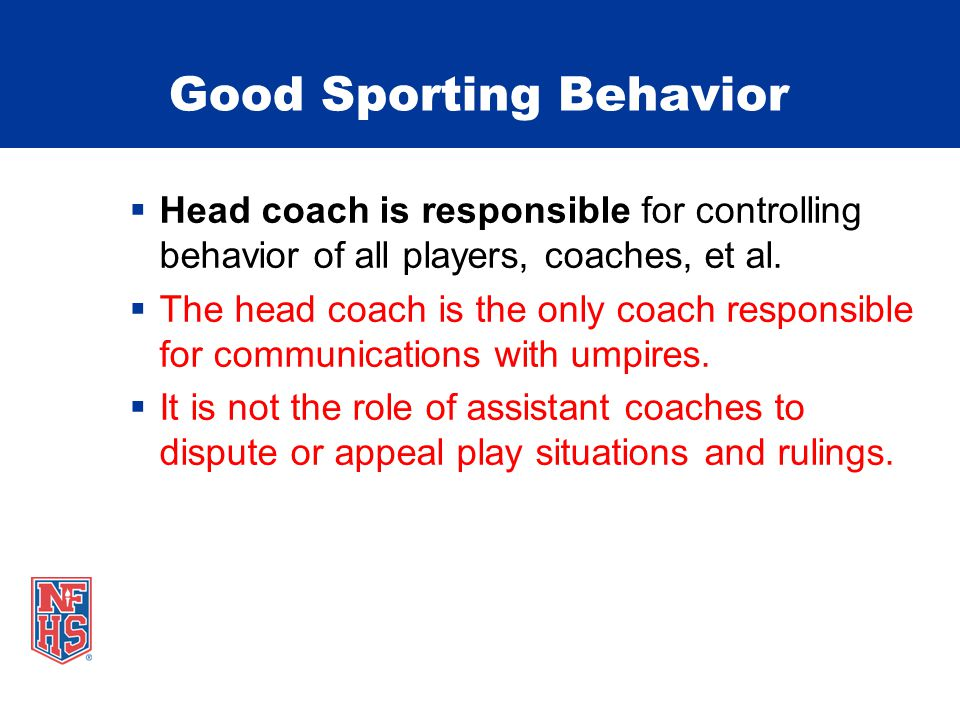 Good Sporting Behavior  Head coach is responsible for controlling behavior of all players, coaches, et al.  The head coach is the only coach respons