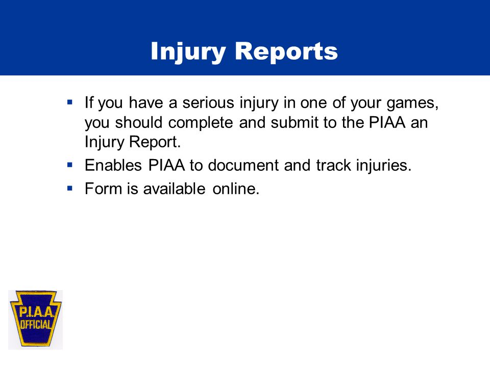 Injury Reports  If you have a serious injury in one of your games, you should complete and submit to the PIAA an Injury Report.  Enables PIAA to doc