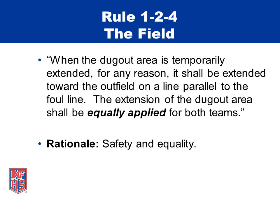 Rule 1-2-4 The Field When the dugout area is temporarily extended, for any reason, it shall be extended toward the outfield on a line parallel to the foul line.