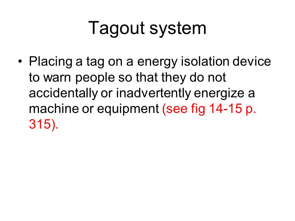 Tagout system Placing a tag on a energy isolation device to warn people so that they do not accidentally or inadvertently energize a machine or equipm
