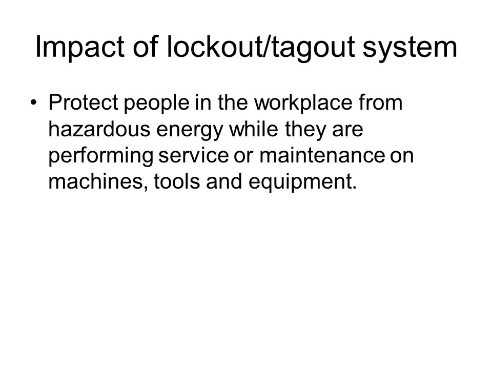 Impact of lockout/tagout system Protect people in the workplace from hazardous energy while they are performing service or maintenance on machines, to