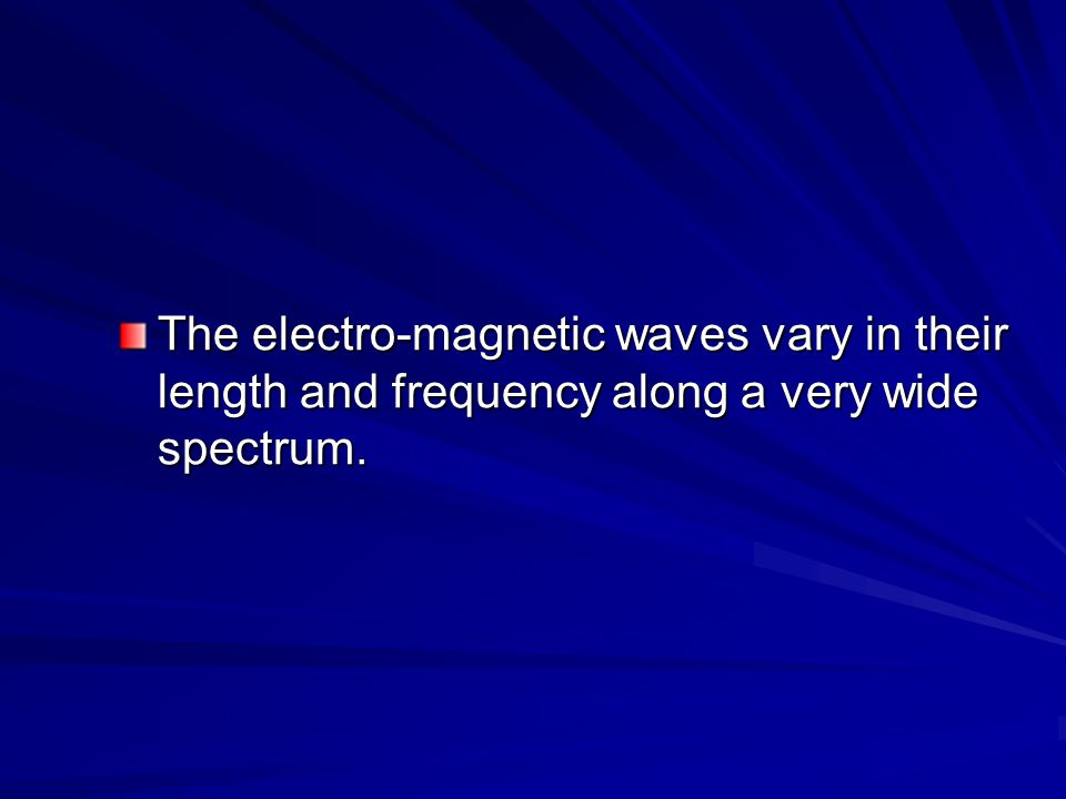 The electro-magnetic waves vary in their length and frequency along a very wide spectrum.