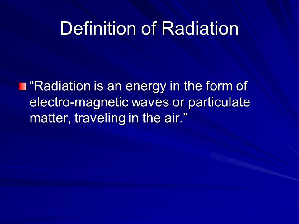 Definition of Radiation Radiation is an energy in the form of electro-magnetic waves or particulate matter, traveling in the air.