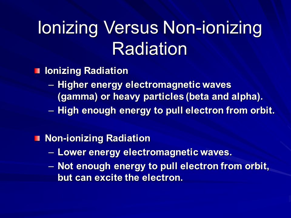 Ionizing Versus Non-ionizing Radiation Ionizing Radiation –Higher energy electromagnetic waves (gamma) or heavy particles (beta and alpha).