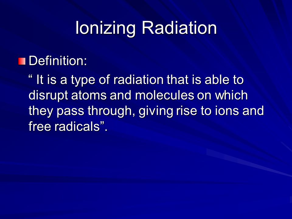 Ionizing Radiation Definition: It is a type of radiation that is able to disrupt atoms and molecules on which they pass through, giving rise to ions and free radicals .