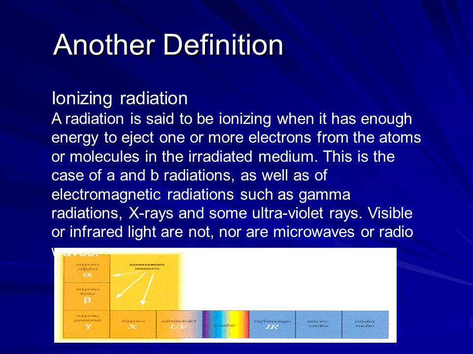 Another Definition Another Definition Ionizing radiation A radiation is said to be ionizing when it has enough energy to eject one or more electrons from the atoms or molecules in the irradiated medium.