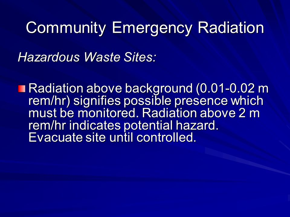 Community Emergency Radiation Hazardous Waste Sites: Radiation above background (0.01-0.02 m rem/hr) signifies possible presence which must be monitored.