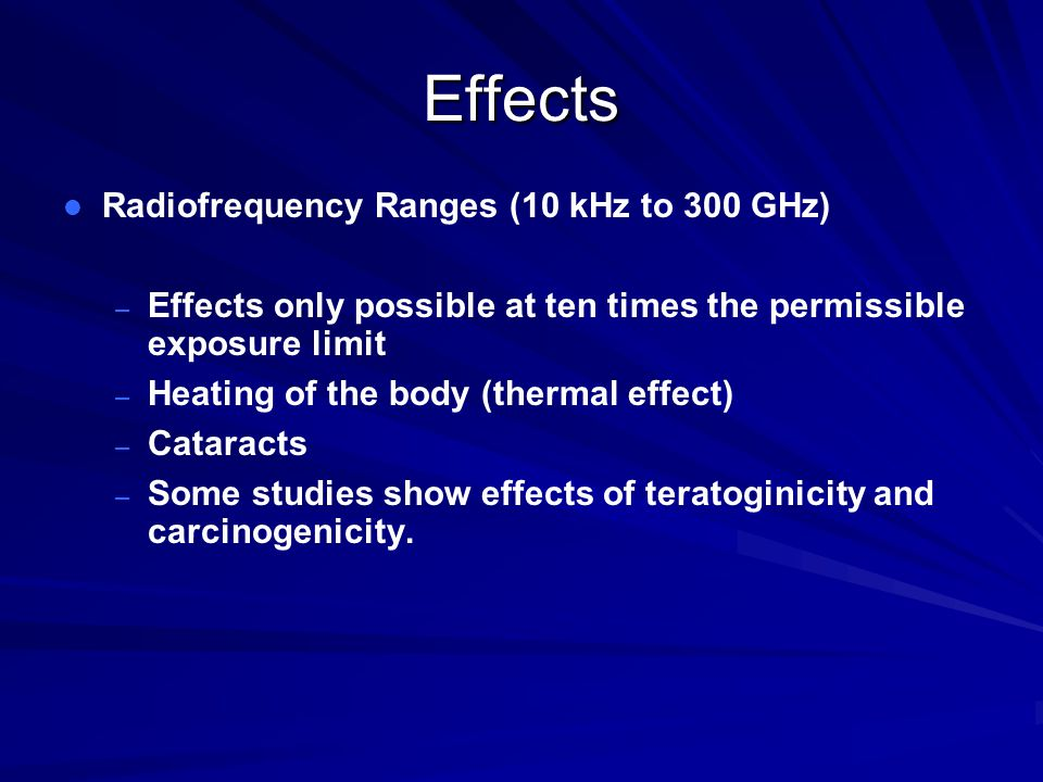 Effects l l Radiofrequency Ranges (10 kHz to 300 GHz) – – Effects only possible at ten times the permissible exposure limit – – Heating of the body (thermal effect) – – Cataracts – – Some studies show effects of teratoginicity and carcinogenicity.