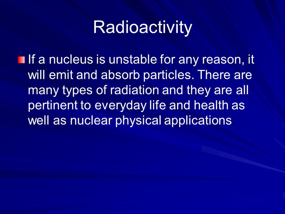 Radioactivity If a nucleus is unstable for any reason, it will emit and absorb particles.
