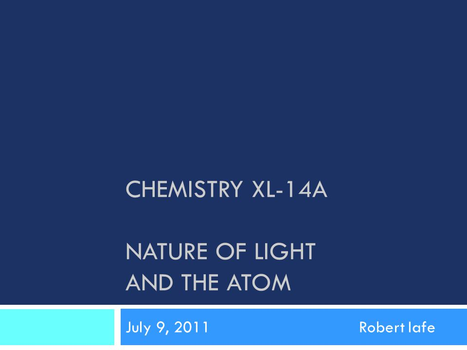 CHEMISTRY XL-14A NATURE OF LIGHT AND THE ATOM July 9, 2011Robert Iafe