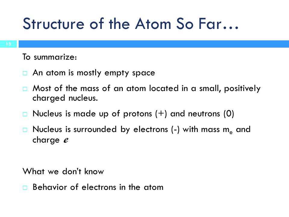 Structure of the Atom So Far… To summarize:  An atom is mostly empty space  Most of the mass of an atom located in a small, positively charged nucleus.