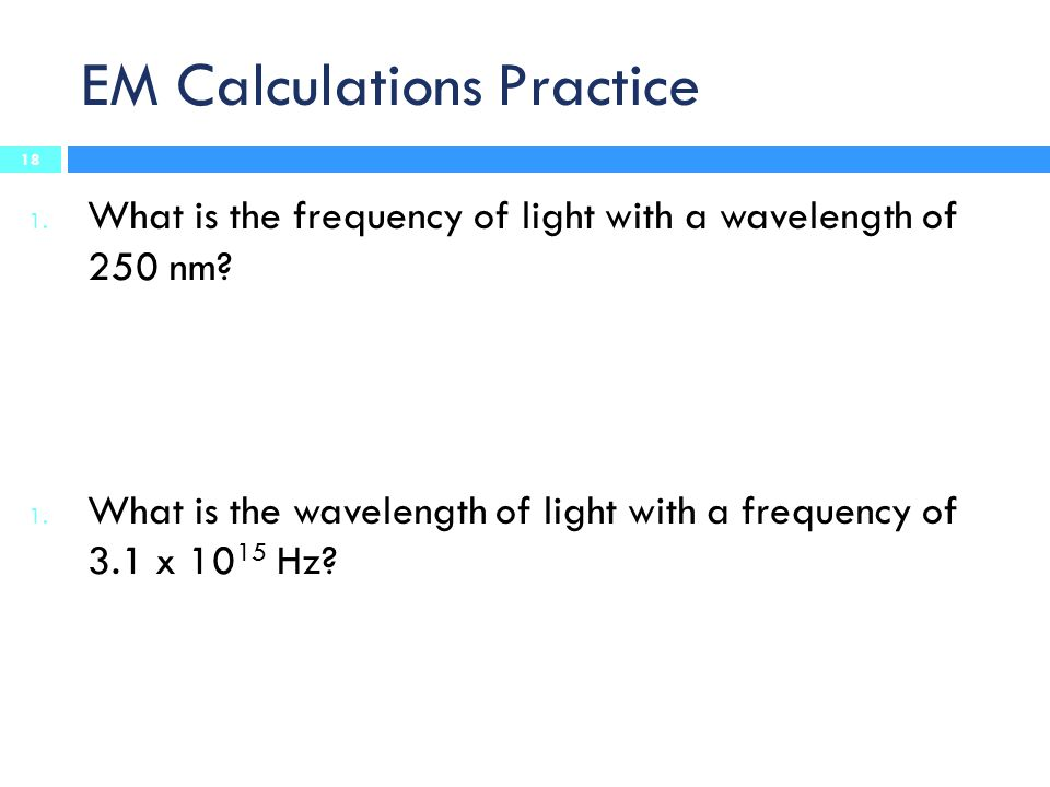EM Calculations Practice 1. What is the frequency of light with a wavelength of 250 nm? 1. What is the wavelength of light with a frequency of 3.1 x 1