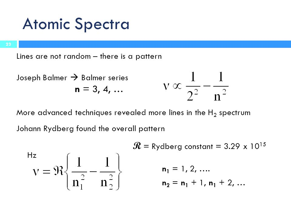 Atomic Spectra Lines are not random – there is a pattern Joseph Balmer  Balmer series n = 3, 4, … More advanced techniques revealed more lines in the H 2 spectrum Johann Rydberg found the overall pattern R = Rydberg constant = 3.29 x 10 15 Hz n 1 = 1, 2, ….