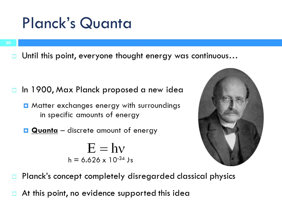 Planck's Quanta  Until this point, everyone thought energy was continuous…  In 1900, Max Planck proposed a new idea  Matter exchanges energy with surroundings in specific amounts of energy  Quanta – discrete amount of energy h = 6.626 x 10 -34 J.