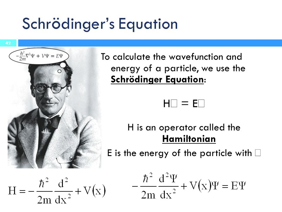Schr ö dinger's Equation To calculate the wavefunction and energy of a particle, we use the Schrödinger Equation: H  = E  H is an operator called the Hamiltonian E is the energy of the particle with  42