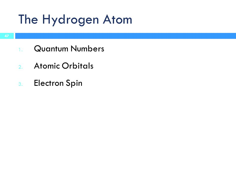 The Hydrogen Atom 1. Quantum Numbers 2. Atomic Orbitals 3. Electron Spin 47
