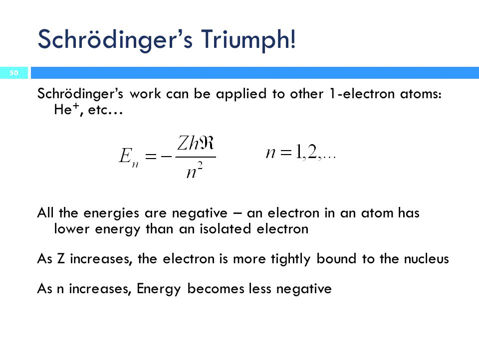 Schrödinger's Triumph! Schrödinger's work can be applied to other 1-electron atoms: He +, etc… All the energies are negative – an electron in an atom
