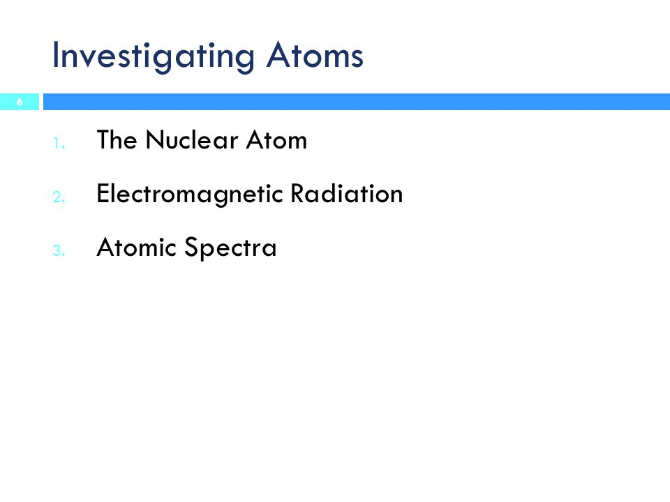 Investigating Atoms 1. The Nuclear Atom 2. Electromagnetic Radiation 3. Atomic Spectra 6