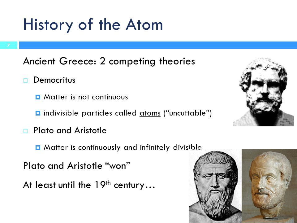 "History of the Atom Ancient Greece: 2 competing theories  Democritus  Matter is not continuous  indivisible particles called atoms (""uncuttable"") "