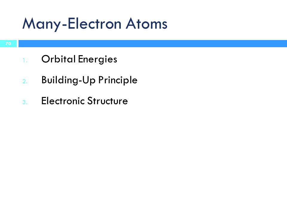 Many-Electron Atoms 1. Orbital Energies 2. Building-Up Principle 3. Electronic Structure 70