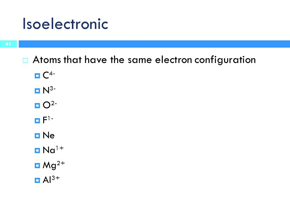 Isoelectronic 82  Atoms that have the same electron configuration  C 4-  N 3-  O 2-  F 1-  Ne  Na 1+  Mg 2+  Al 3+