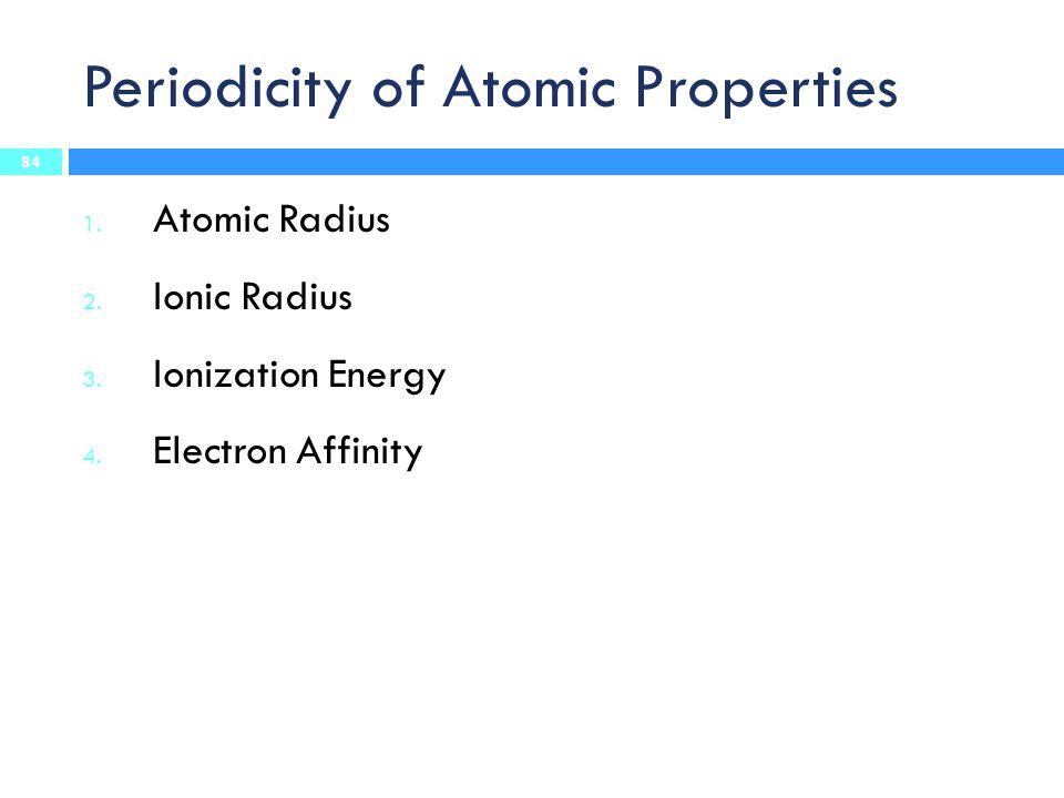 Periodicity of Atomic Properties 1.Atomic Radius 2.