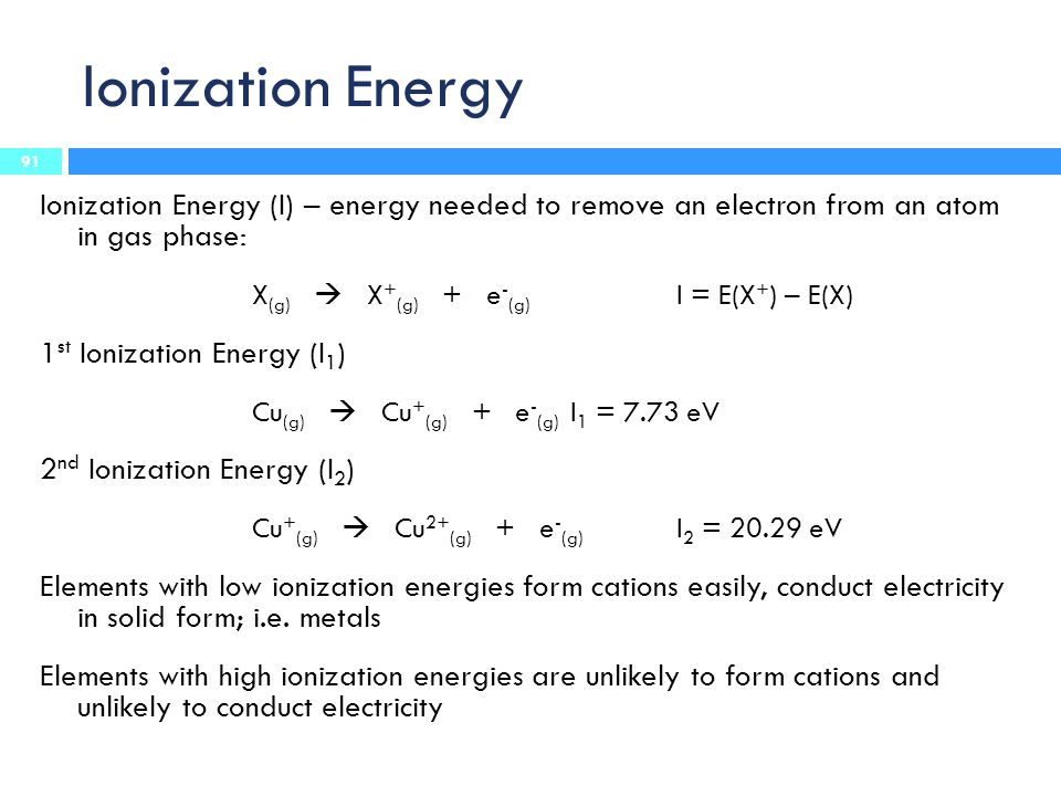 Ionization Energy Ionization Energy (I) – energy needed to remove an electron from an atom in gas phase: X (g)  X + (g) + e - (g) I = E(X + ) – E(X) 1 st Ionization Energy (I 1 ) Cu (g)  Cu + (g) + e - (g) I 1 = 7.73 eV 2 nd Ionization Energy (I 2 ) Cu + (g)  Cu 2+ (g) + e - (g) I 2 = 20.29 eV Elements with low ionization energies form cations easily, conduct electricity in solid form; i.e.