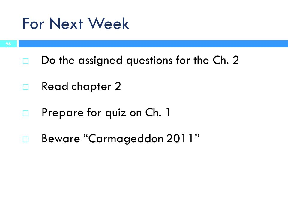 "For Next Week 96  Do the assigned questions for the Ch. 2  Read chapter 2  Prepare for quiz on Ch. 1  Beware ""Carmageddon 2011"""