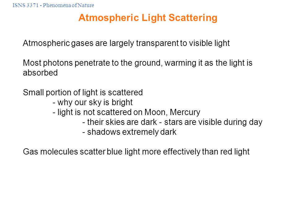 ISNS 3371 - Phenomena of Nature Atmospheric Light Scattering Atmospheric gases are largely transparent to visible light Most photons penetrate to the