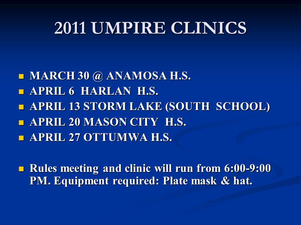 2011 UMPIRE CLINICS MARCH 30 @ ANAMOSA H.S. MARCH 30 @ ANAMOSA H.S. APRIL 6 HARLAN H.S. APRIL 6 HARLAN H.S. APRIL 13 STORM LAKE (SOUTH SCHOOL) APRIL 1