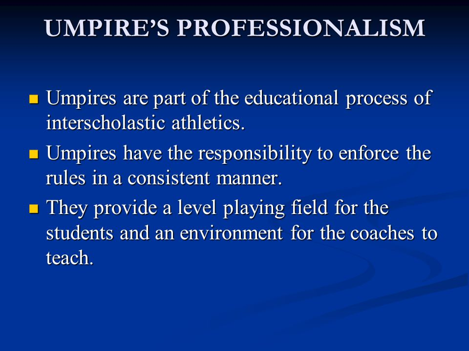 UMPIRE'S PROFESSIONALISM Umpires are part of the educational process of interscholastic athletics.