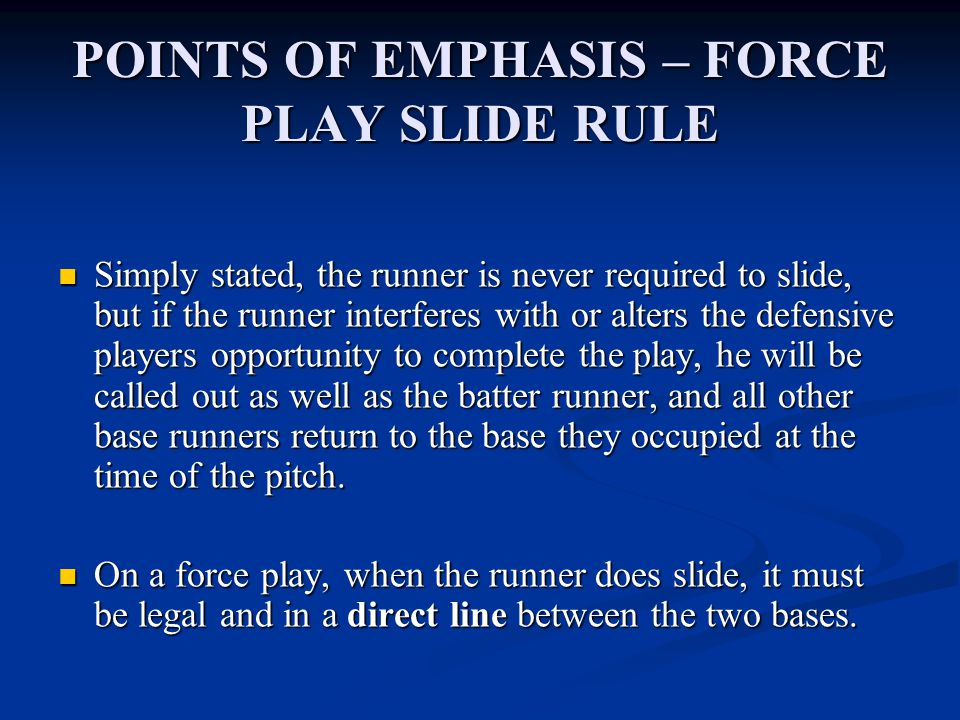 POINTS OF EMPHASIS – FORCE PLAY SLIDE RULE Simply stated, the runner is never required to slide, but if the runner interferes with or alters the defensive players opportunity to complete the play, he will be called out as well as the batter runner, and all other base runners return to the base they occupied at the time of the pitch.