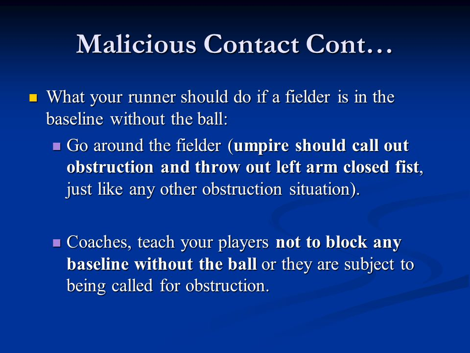 Malicious Contact Cont… What your runner should do if a fielder is in the baseline without the ball: What your runner should do if a fielder is in the baseline without the ball: Go around the fielder (umpire should call out obstruction and throw out left arm closed fist, just like any other obstruction situation).