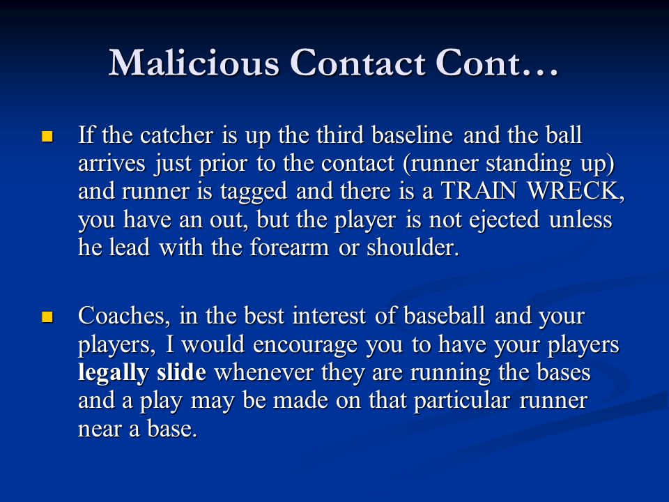 Malicious Contact Cont… If the catcher is up the third baseline and the ball arrives just prior to the contact (runner standing up) and runner is tagg