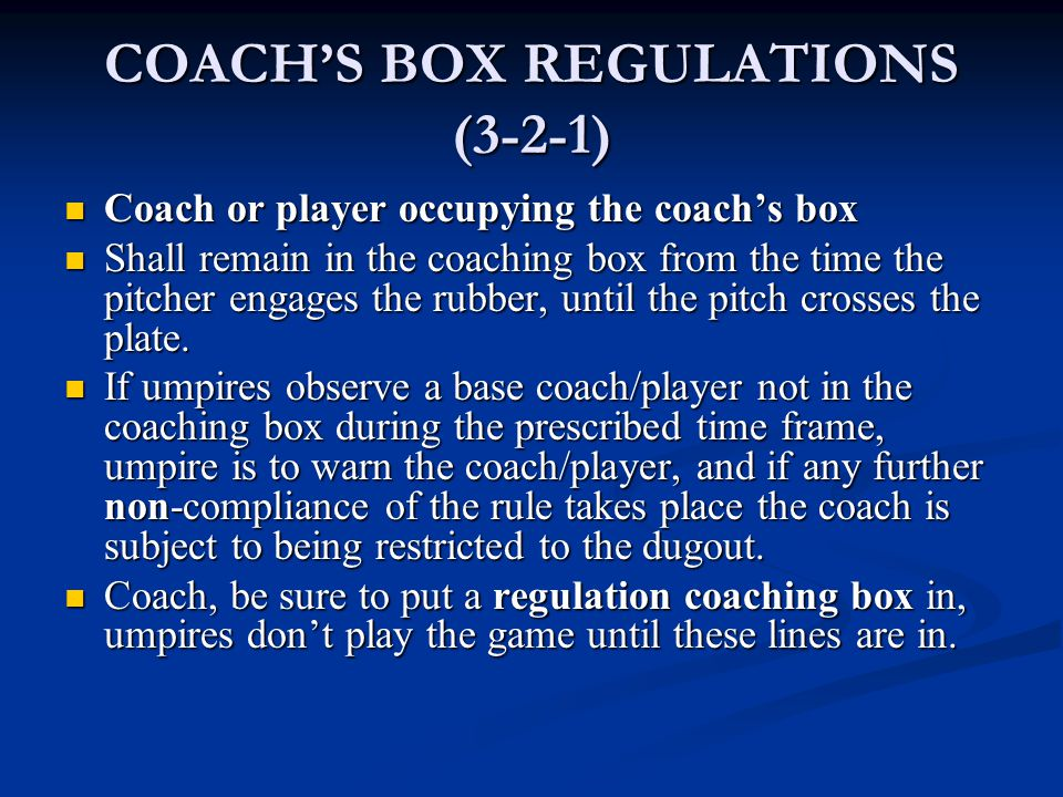 COACH'S BOX REGULATIONS (3-2-1) Coach or player occupying the coach's box Coach or player occupying the coach's box Shall remain in the coaching box from the time the pitcher engages the rubber, until the pitch crosses the plate.