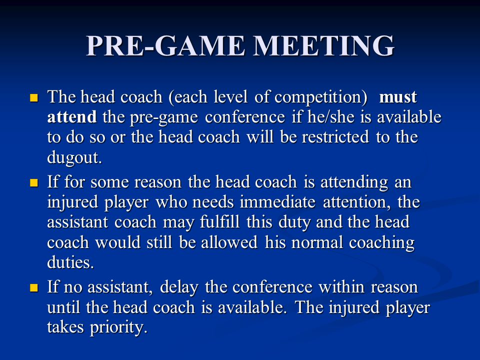 PRE-GAME MEETING The head coach (each level of competition) must attend the pre-game conference if he/she is available to do so or the head coach will