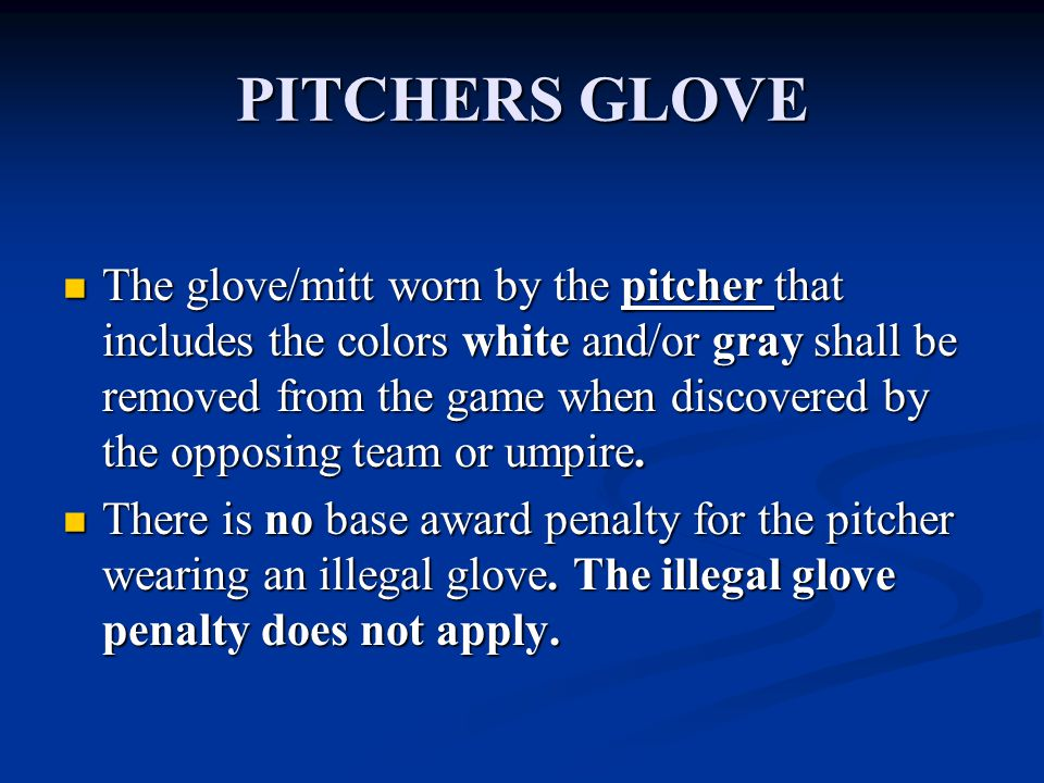 PITCHERS GLOVE The glove/mitt worn by the pitcher that includes the colors white and/or gray shall be removed from the game when discovered by the opposing team or umpire.