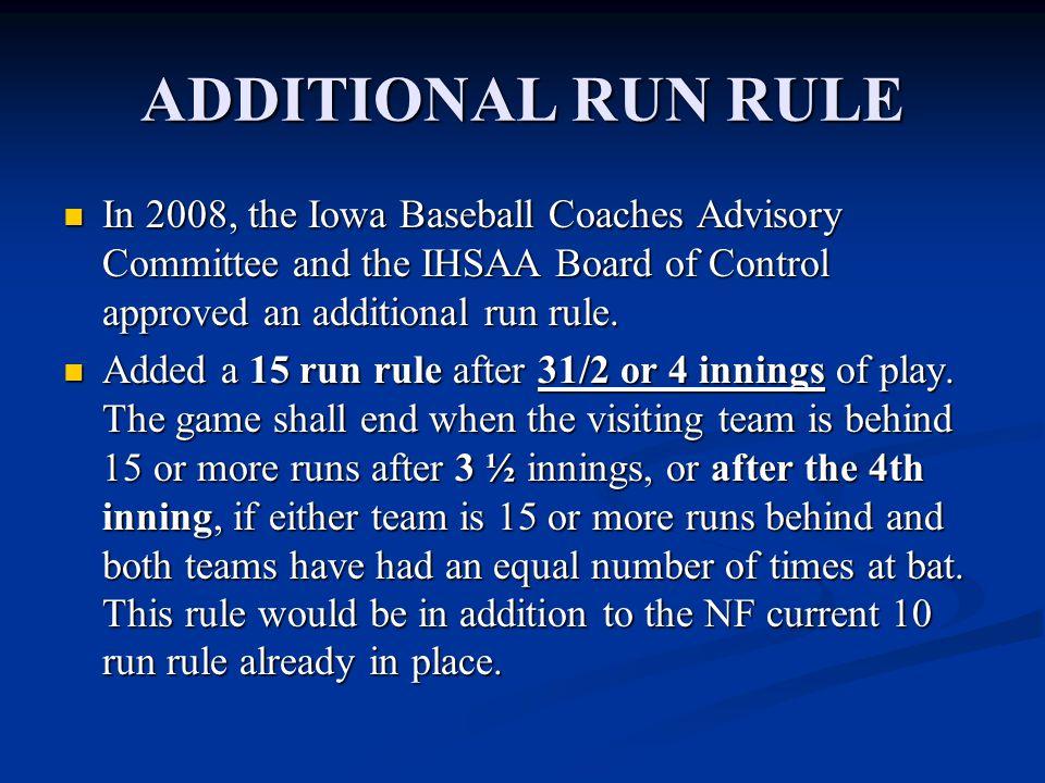 ADDITIONAL RUN RULE In 2008, the Iowa Baseball Coaches Advisory Committee and the IHSAA Board of Control approved an additional run rule. In 2008, the
