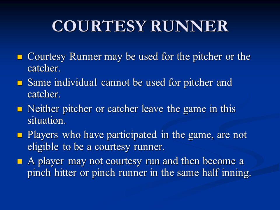 COURTESY RUNNER Courtesy Runner may be used for the pitcher or the catcher. Courtesy Runner may be used for the pitcher or the catcher. Same individua