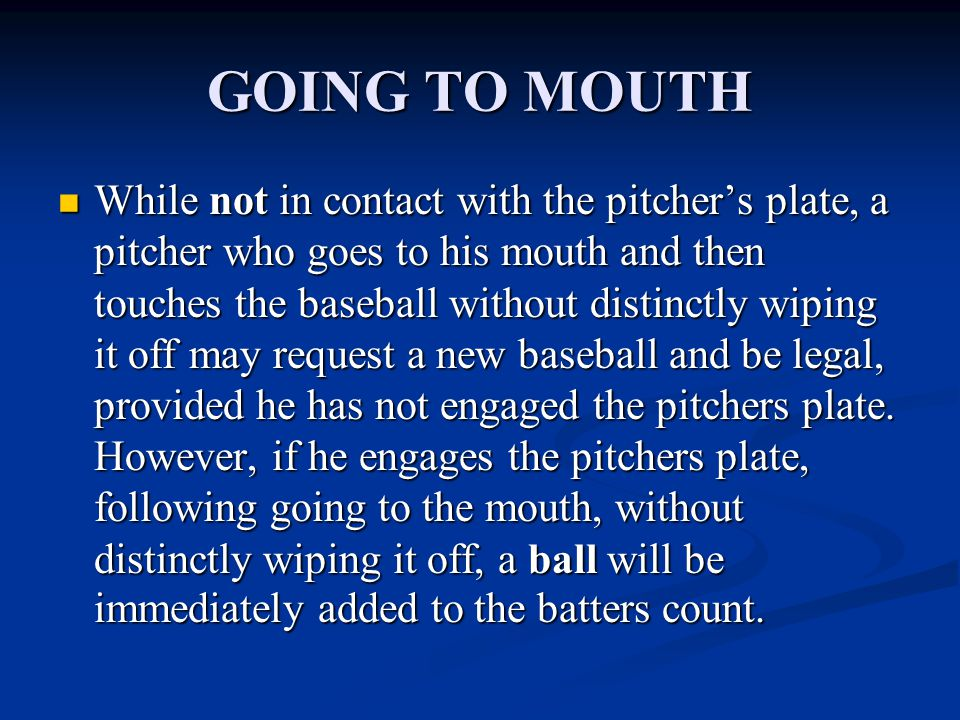 GOING TO MOUTH While not in contact with the pitcher's plate, a pitcher who goes to his mouth and then touches the baseball without distinctly wiping it off may request a new baseball and be legal, provided he has not engaged the pitchers plate.