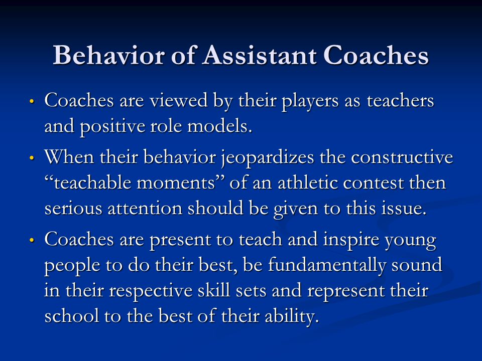Behavior of Assistant Coaches Coaches are viewed by their players as teachers and positive role models. Coaches are viewed by their players as teacher