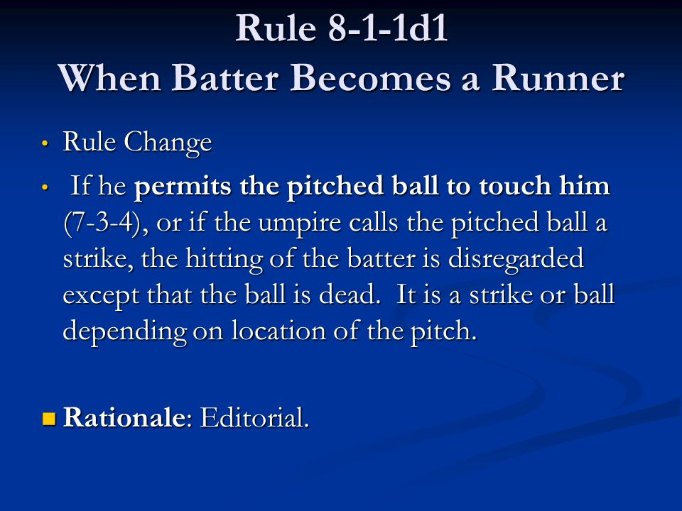 Rule 8-1-1d1 When Batter Becomes a Runner Rule Change Rule Change If he permits the pitched ball to touch him (7-3-4), or if the umpire calls the pitc